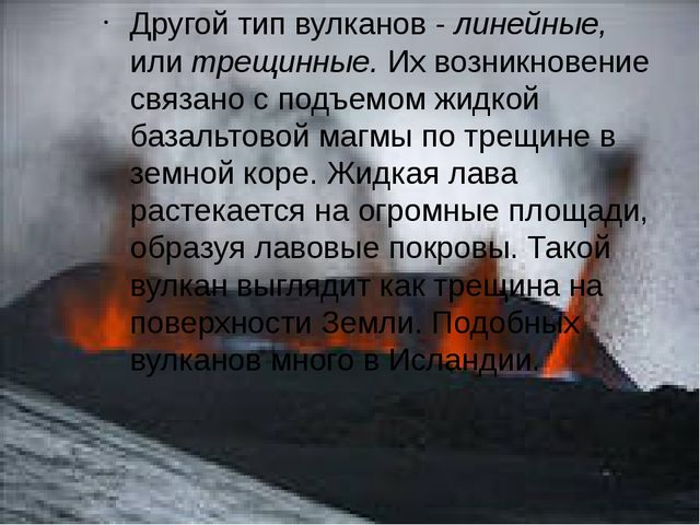 Другой тип вулканов - линейные, или трещинные. Их возникновение связано с по...