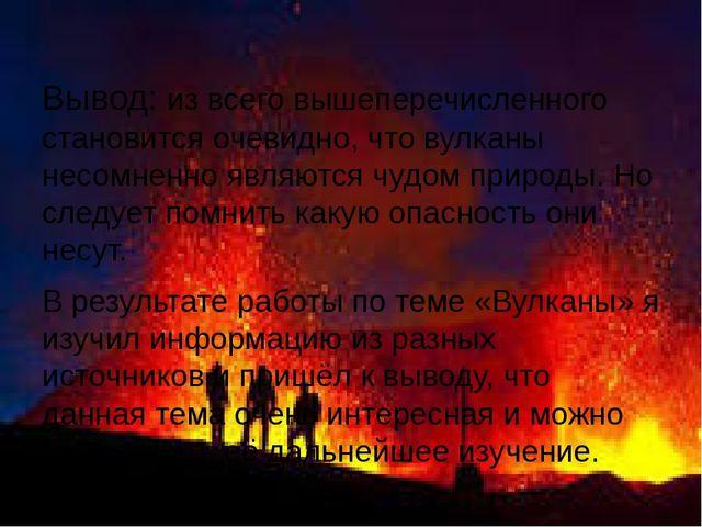 Вывод: из всего вышеперечисленного становится очевидно, что вулканы несомнен...