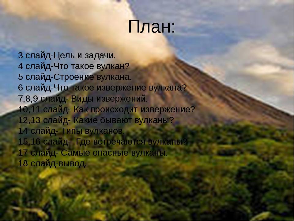План: 3 слайд-Цель и задачи. 4 слайд-Что такое вулкан? 5 слайд-Строение вулка...