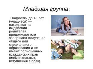 Младшая группа: Подростки до 18 лет (учащиеся) — находятся на иждивении родит