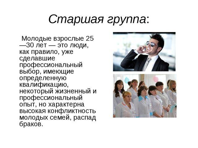 Старшая группа: Молодые взрослые 25—30 лет — это люди, как правило, уже сдела...