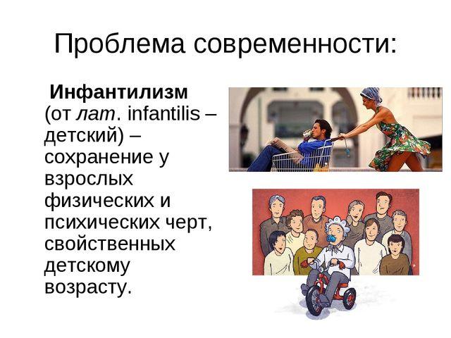 Проблема современности: Инфантилизм (от лат. infantilis – детский) – сохранен...