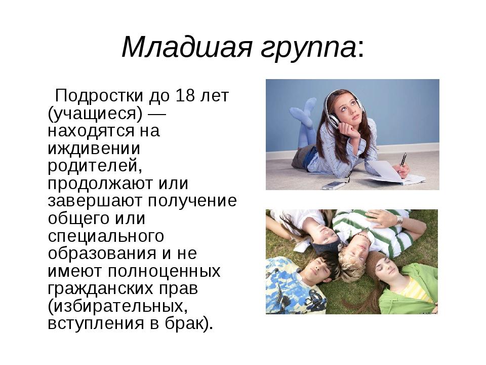 Младшая группа: Подростки до 18 лет (учащиеся) — находятся на иждивении родит...