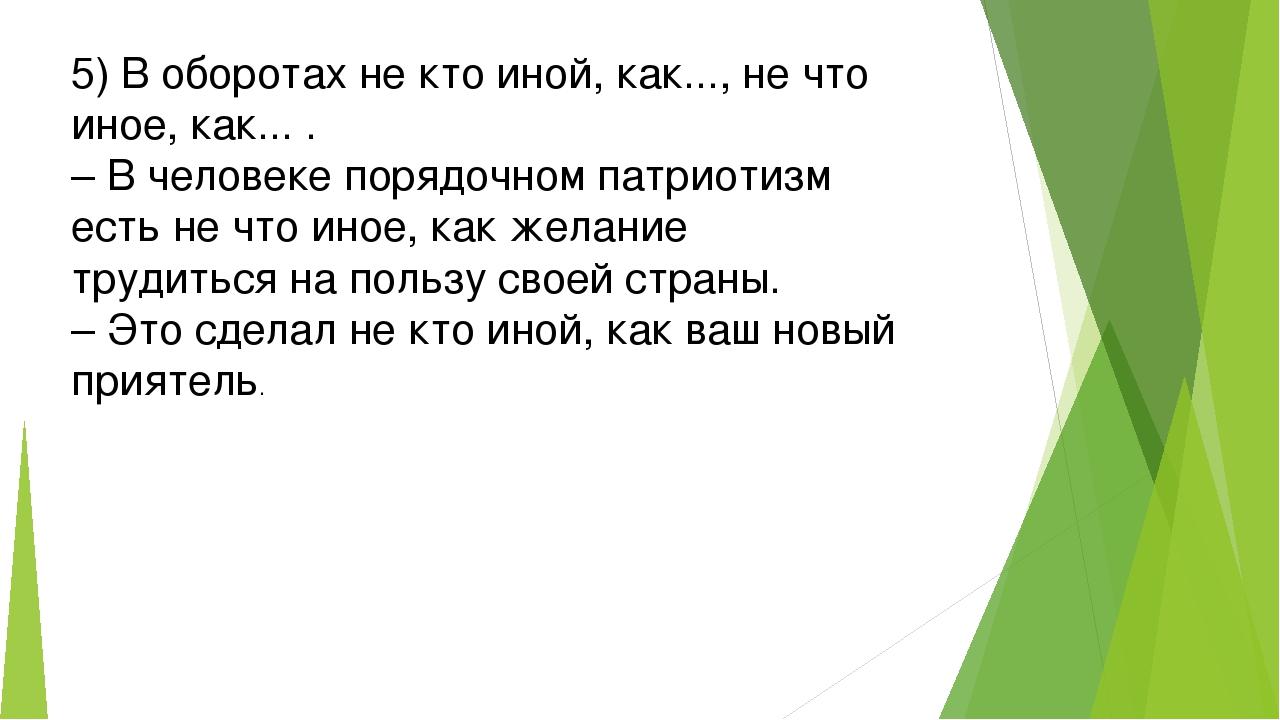 5) В оборотах не кто иной, как..., не что иное, как... . – В человеке порядоч...