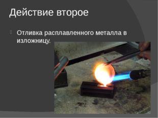 Действие второе Отливка расплавленного металла в изложницу.