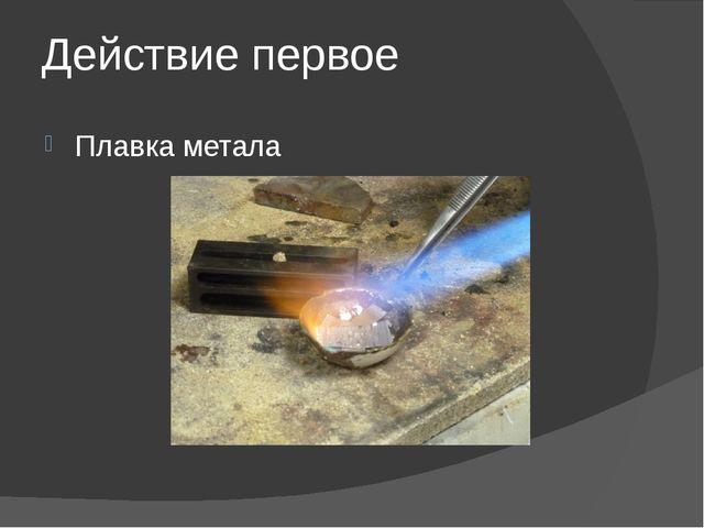 Действие первое Плавка метала