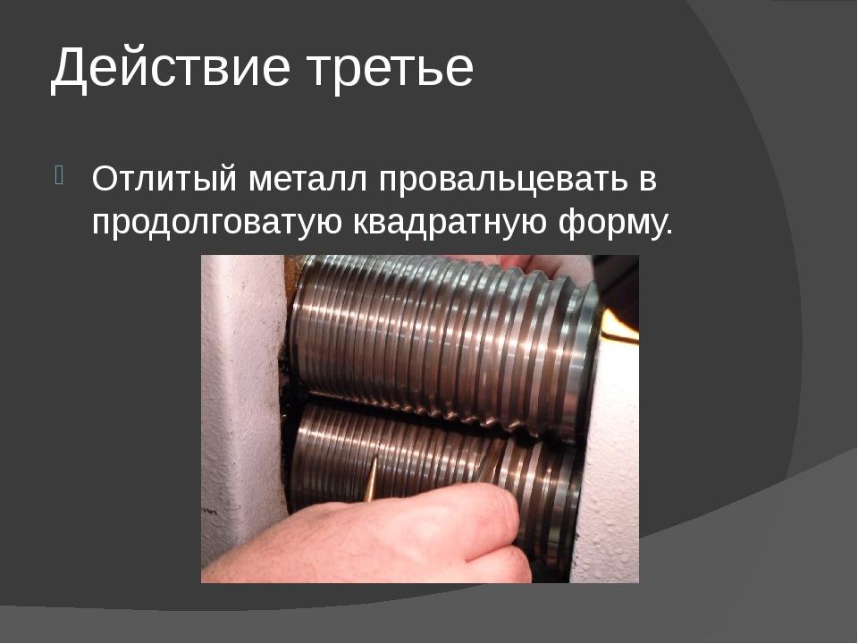 Действие третье Отлитый металл провальцевать в продолговатую квадратную форму.