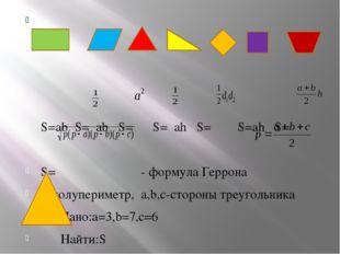 S=ab S= ab S= S= ah S= S=ah S= S= - формула Геррона p-полупериметр, a,b,c-ст