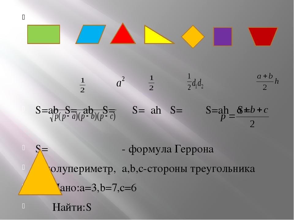S=ab S= ab S= S= ah S= S=ah S= S= - формула Геррона p-полупериметр, a,b,c-ст...