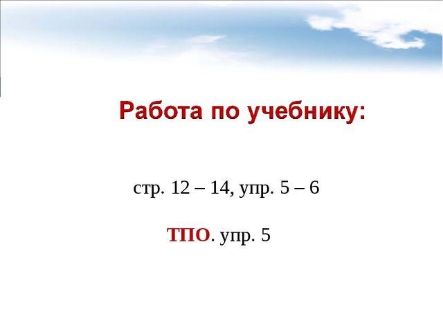 стр. 12 – 14, упр. 5 – 6 ТПО. упр. 5
