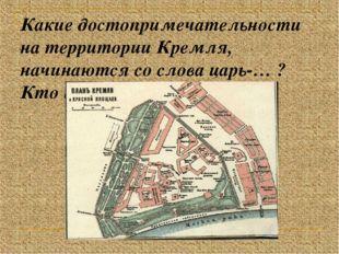 Какие достопримечательности на территории Кремля, начинаются со слова царь-…