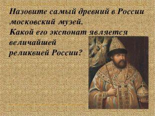 Назовите самый древний в России московский музей. Какой его экспонат является
