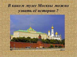 В каком музее Москвы можно узнать её историю ?
