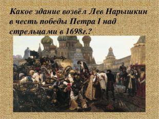 Какое здание возвёл Лев Нарышкин в честь победы Петра I над стрельцами в 1698