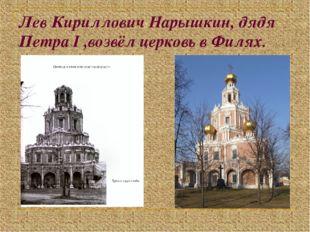 Лев Кириллович Нарышкин, дядя Петра I ,возвёл церковь в Филях.