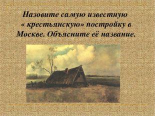 Назовите самую известную « крестьянскую» постройку в Москве. Объясните её наз