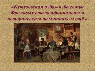 «Кутузовская изба»-изба семьи Фроловых стала официальным историческим памятни