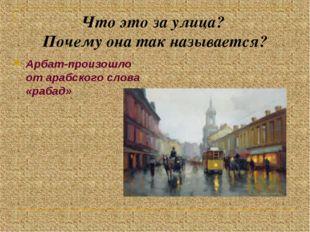 Что это за улица? Почему она так называется? Арбат-произошло от арабского сло