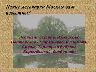 Какие лесопарки Москвы вам известны? Лосиный остров, Измайлово, Петровское -