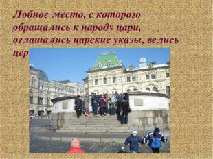 Лобное место, с которого обращались к народу цари, оглашались царские указы,
