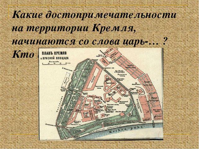 Какие достопримечательности на территории Кремля, начинаются со слова царь-…...