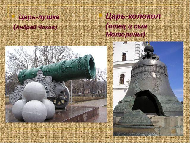 Царь-пушка (Андрей Чохов) Царь-колокол (отец и сын Моторины)