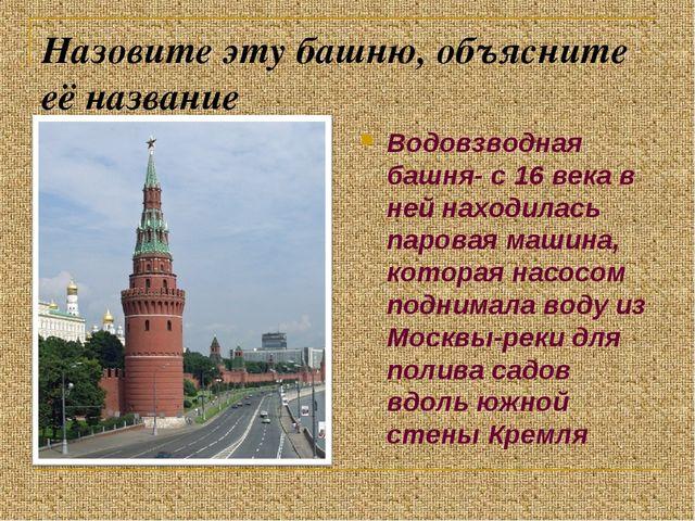 Назовите эту башню, объясните её название Водовзводная башня- с 16 века в ней...