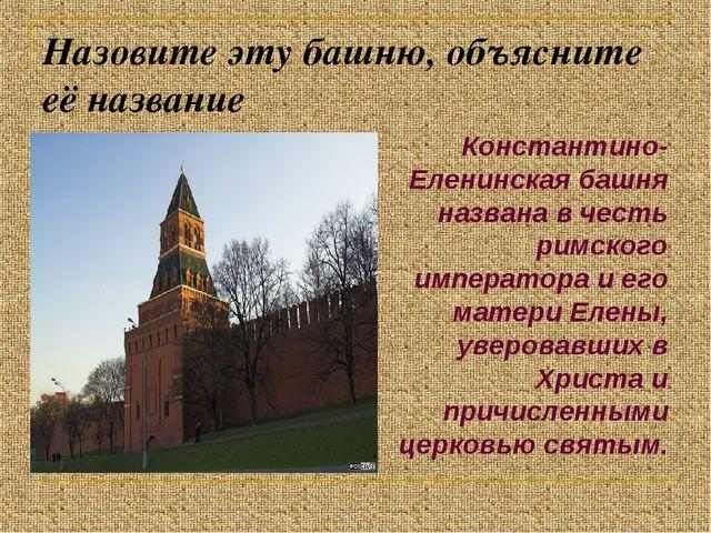 Назовите эту башню, объясните её название Константино-Еленинская башня назван...