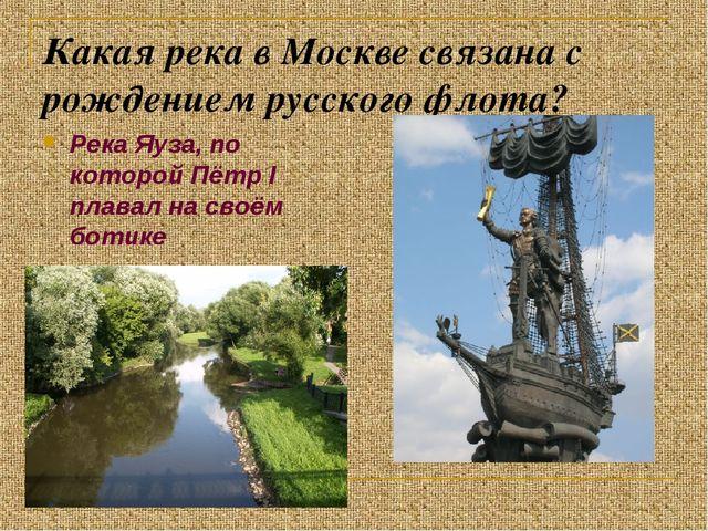Какая река в Москве связана с рождением русского флота? Река Яуза, по которой...