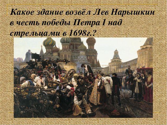 Какое здание возвёл Лев Нарышкин в честь победы Петра I над стрельцами в 1698...