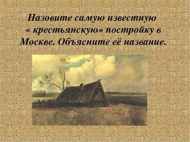 Назовите самую известную « крестьянскую» постройку в Москве. Объясните её наз...