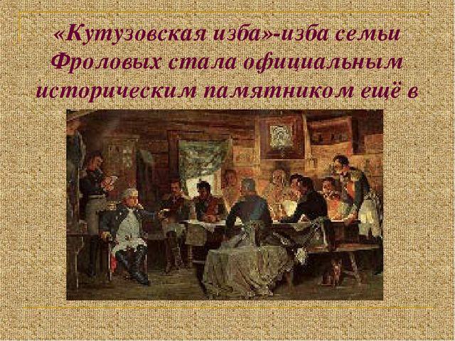 «Кутузовская изба»-изба семьи Фроловых стала официальным историческим памятни...