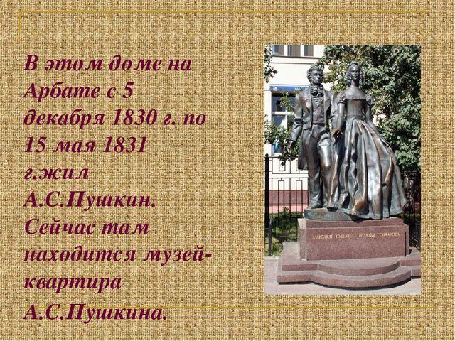 В этом доме на Арбате с 5 декабря 1830 г. по 15 мая 1831 г.жил А.С.Пушкин. Се...