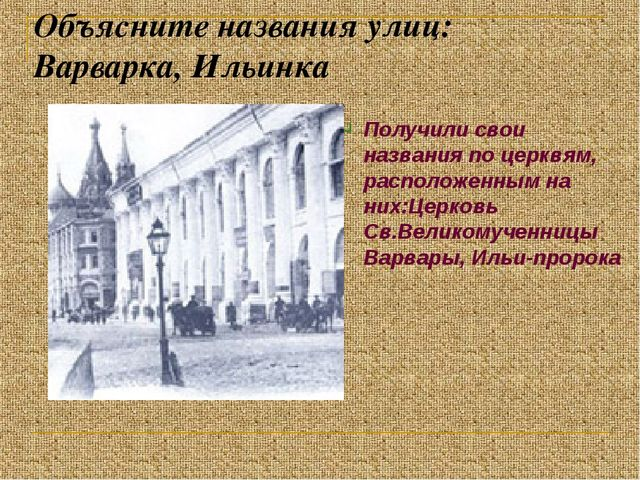 Объясните названия улиц: Варварка, Ильинка Получили свои названия по церквям,...