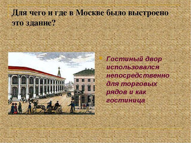 Для чего и где в Москве было выстроено это здание? Гостиный двор использовалс...