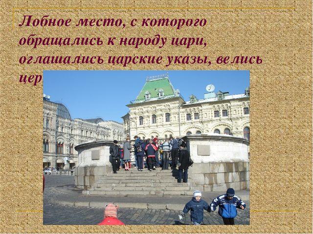 Лобное место, с которого обращались к народу цари, оглашались царские указы,...