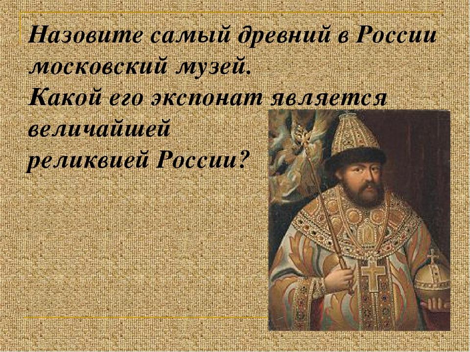 Назовите самый древний в России московский музей. Какой его экспонат является...