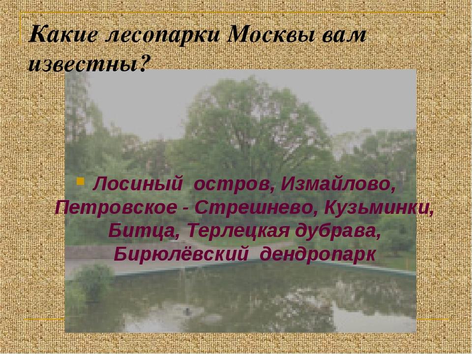 Какие лесопарки Москвы вам известны? Лосиный остров, Измайлово, Петровское -...