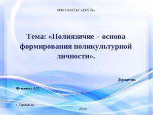 КГКП №102 я/с «Айсұлу»  Тема: «Полиязичие – основа формирования поликультурн
