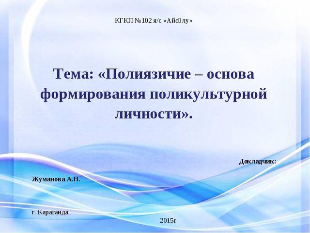 КГКП №102 я/с «Айсұлу»  Тема: «Полиязичие – основа формирования поликультурн...