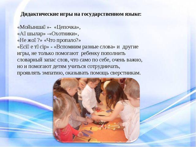 Дидактические игры на государственном языке: «Мойыншақ»- «Цепочка», «Аңшылар»...