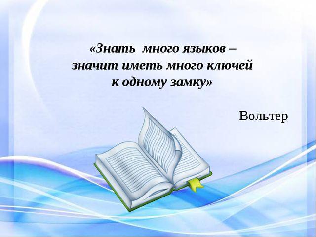 «Знать много языков – значит иметь много ключей к одному замку» Вольтер