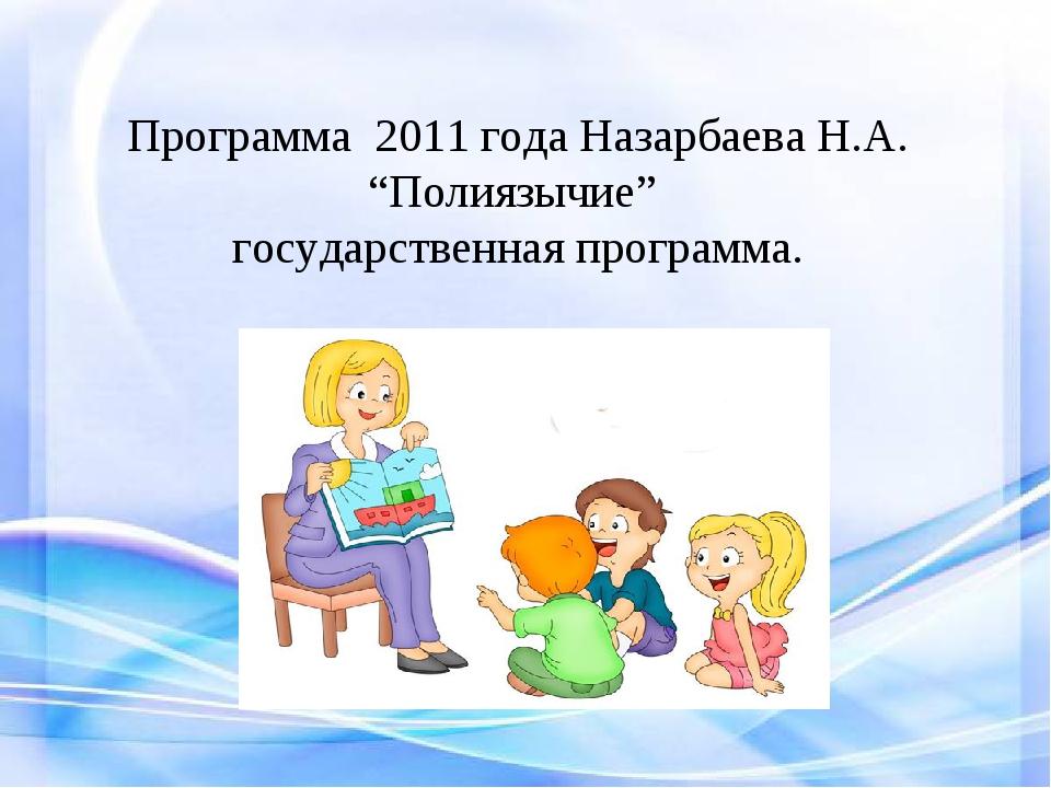 """Программа 2011 года Назарбаева Н.А. """"Полиязычие"""" государственная программа."""