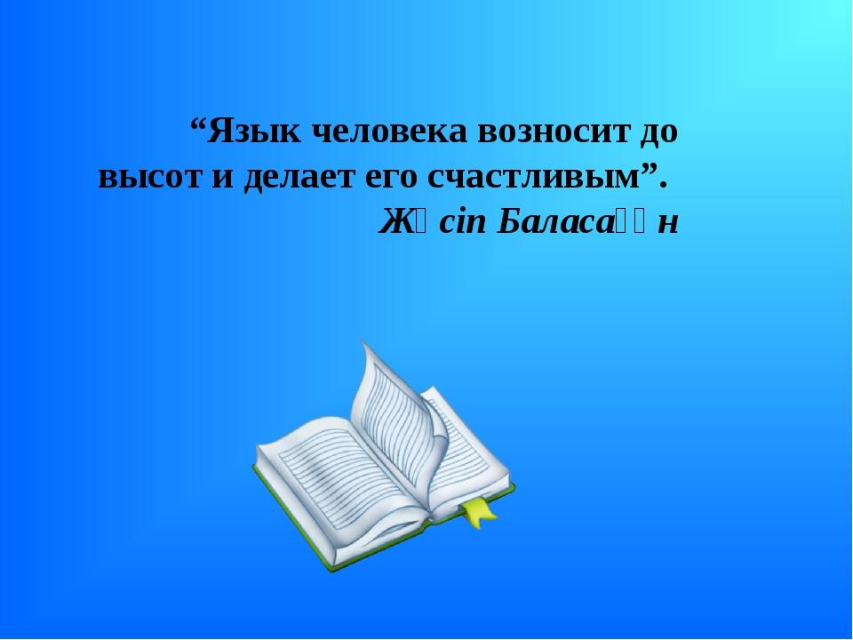 """""""Язык человека возносит до высот и делает его счастливым"""". Жүсіп Баласағұн"""