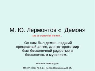 М. Ю. Лермонтов « Демон» Он сам был демон, падший прекрасный ангел, для котор