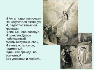 И Ангел строгими очами На искусителя взглянул И, радостно взмахнув крылами, В