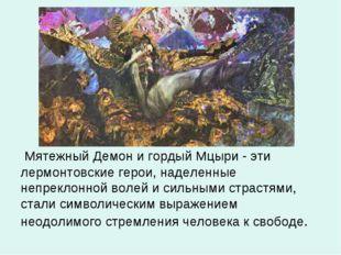 Мятежный Демон и гордый Мцыри - эти лермонтовские герои, наделенные непрекло