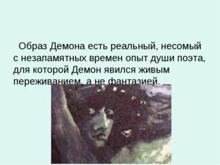 Образ Демона есть реальный, несомый с незапамятных времен опыт души поэта, д