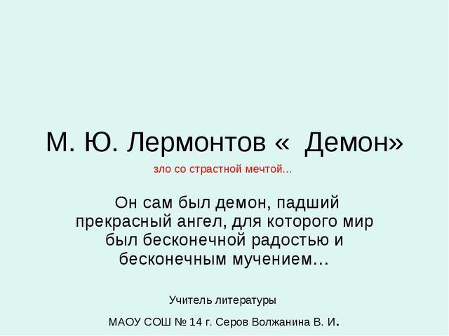 М. Ю. Лермонтов « Демон» Он сам был демон, падший прекрасный ангел, для котор...