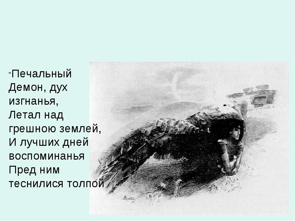 """""""Печальный Демон, дух изгнанья, Летал над грешною землей, И лучших дней воспо..."""